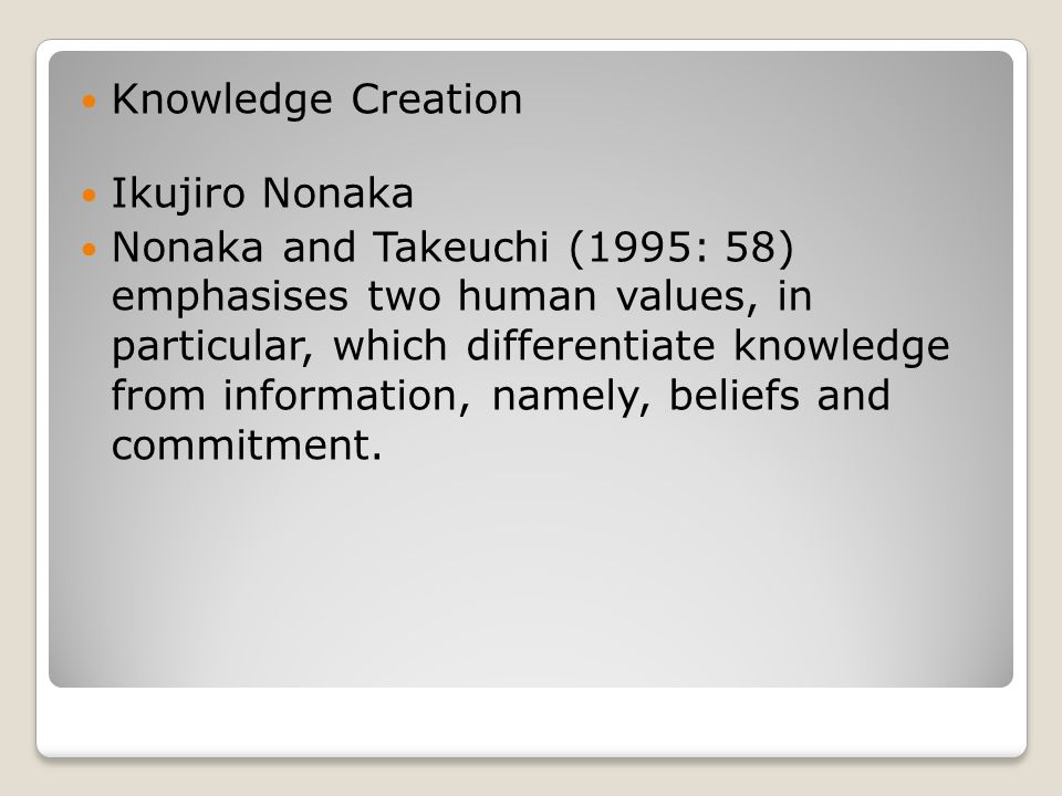 Knowledge Creation Ikujiro Nonaka Nonaka and Takeuchi (1995: 58) emphasises two human values, in particular, which differentiate knowledge from information, namely, beliefs and commitment.