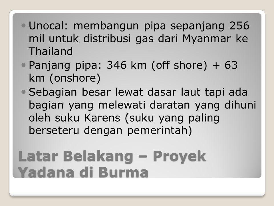 Latar Belakang – Proyek Yadana di Burma Unocal: membangun pipa sepanjang 256 mil untuk distribusi gas dari Myanmar ke Thailand Panjang pipa: 346 km (o