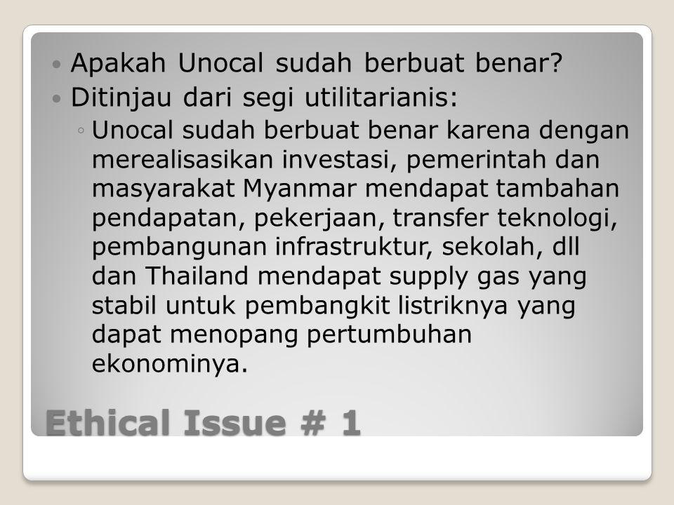 Ethical Issue # 1 Apakah Unocal sudah berbuat benar? Ditinjau dari segi utilitarianis: ◦Unocal sudah berbuat benar karena dengan merealisasikan invest