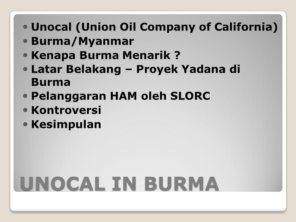 UNOCAL IN BURMA Unocal (Union Oil Company of California) Burma/Myanmar Kenapa Burma Menarik ? Latar Belakang – Proyek Yadana di Burma Pelanggaran HAM