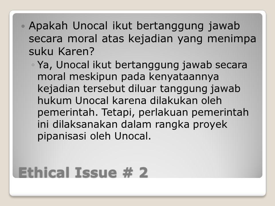 Ethical Issue # 2 Apakah Unocal ikut bertanggung jawab secara moral atas kejadian yang menimpa suku Karen? ◦Ya, Unocal ikut bertanggung jawab secara m