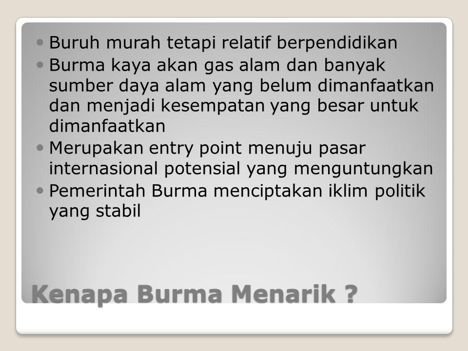 Kenapa Burma Menarik ? Buruh murah tetapi relatif berpendidikan Burma kaya akan gas alam dan banyak sumber daya alam yang belum dimanfaatkan dan menja