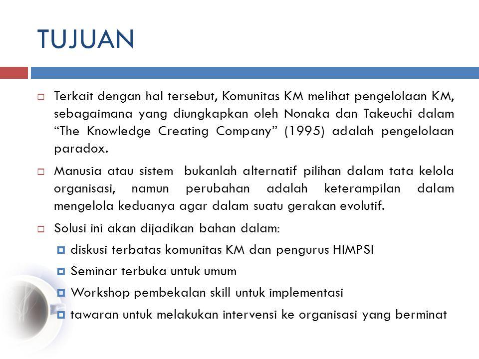 TUJUAN  Terkait dengan hal tersebut, Komunitas KM melihat pengelolaan KM, sebagaimana yang diungkapkan oleh Nonaka dan Takeuchi dalam The Knowledge Creating Company (1995) adalah pengelolaan paradox.