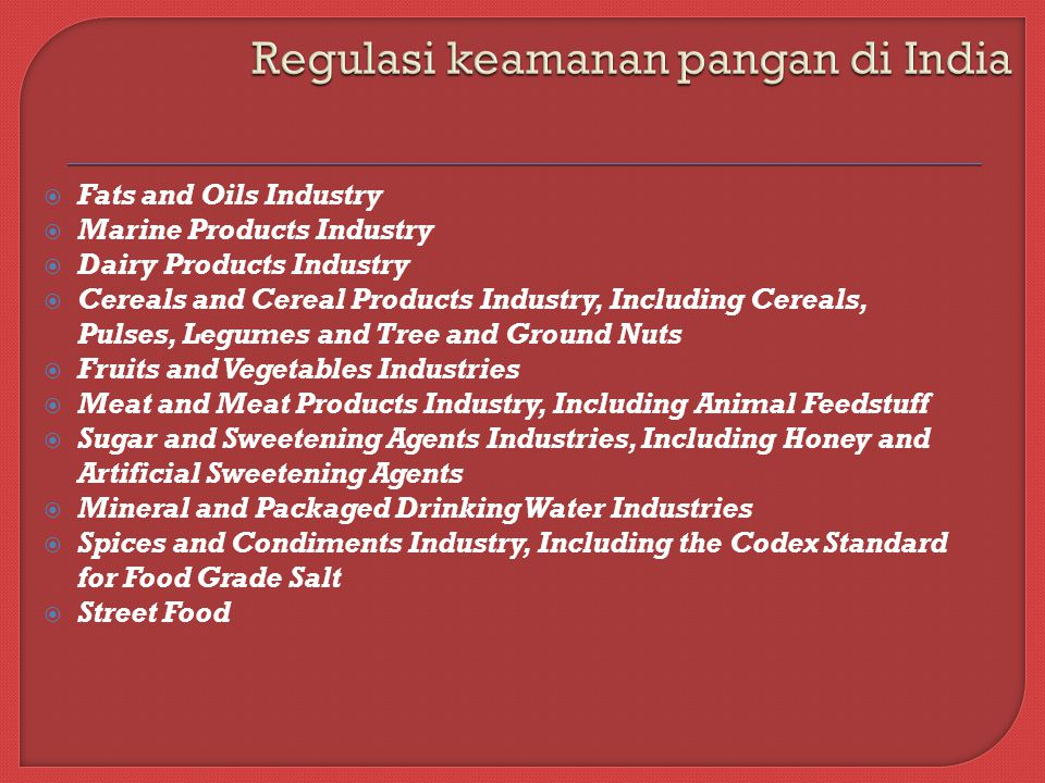  Fats and Oils Industry  Marine Products Industry  Dairy Products Industry  Cereals and Cereal Products Industry, Including Cereals, Pulses, Legumes and Tree and Ground Nuts  Fruits and Vegetables Industries  Meat and Meat Products Industry, Including Animal Feedstuff  Sugar and Sweetening Agents Industries, Including Honey and Artificial Sweetening Agents  Mineral and Packaged Drinking Water Industries  Spices and Condiments Industry, Including the Codex Standard for Food Grade Salt  Street Food