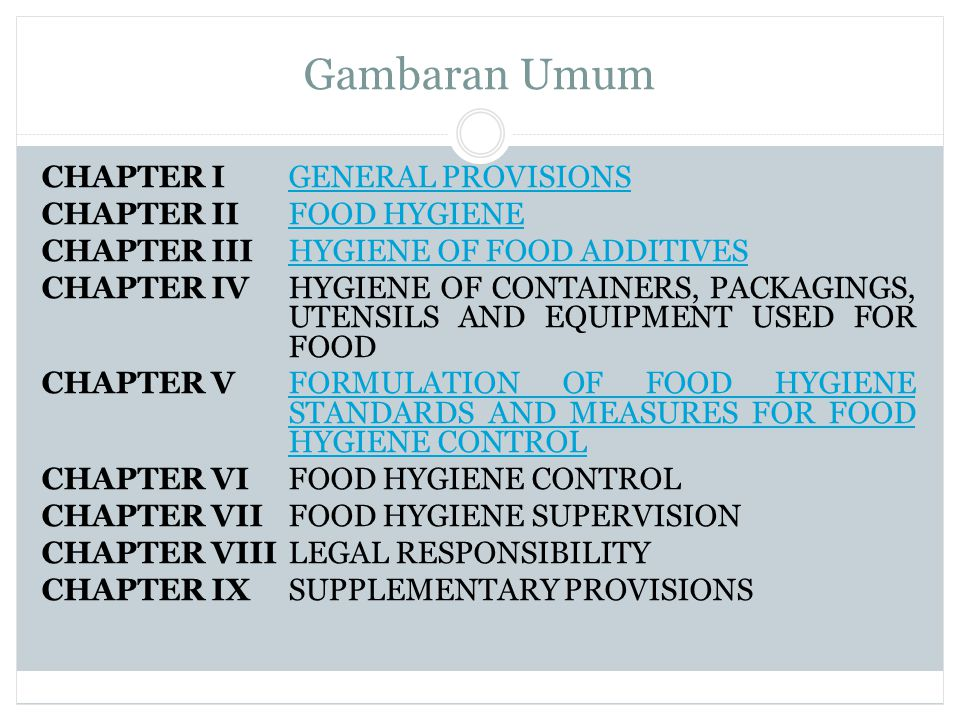 Gambaran Umum CHAPTER IGENERAL PROVISIONSGENERAL PROVISIONS CHAPTER IIFOOD HYGIENEFOOD HYGIENE CHAPTER III HYGIENE OF FOOD ADDITIVESHYGIENE OF FOOD ADDITIVES CHAPTER IV HYGIENE OF CONTAINERS, PACKAGINGS, UTENSILS AND EQUIPMENT USED FOR FOOD CHAPTER VFORMULATION OF FOOD HYGIENE STANDARDS AND MEASURES FOR FOOD HYGIENE CONTROLFORMULATION OF FOOD HYGIENE STANDARDS AND MEASURES FOR FOOD HYGIENE CONTROL CHAPTER VIFOOD HYGIENE CONTROL CHAPTER VIIFOOD HYGIENE SUPERVISION CHAPTER VIIILEGAL RESPONSIBILITY CHAPTER IXSUPPLEMENTARY PROVISIONS