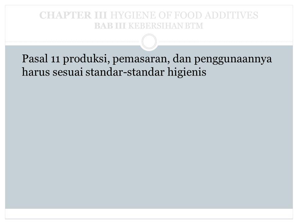 CHAPTER III HYGIENE OF FOOD ADDITIVES BAB III KEBERSIHAN BTM Pasal 11 produksi, pemasaran, dan penggunaannya harus sesuai standar-standar higienis