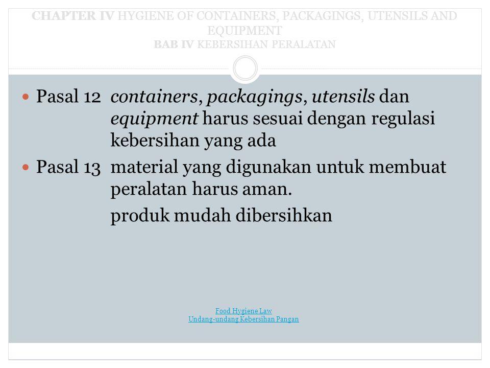 CHAPTER IV HYGIENE OF CONTAINERS, PACKAGINGS, UTENSILS AND EQUIPMENT BAB IV KEBERSIHAN PERALATAN Pasal 12containers, packagings, utensils dan equipment harus sesuai dengan regulasi kebersihan yang ada Pasal 13material yang digunakan untuk membuat peralatan harus aman.