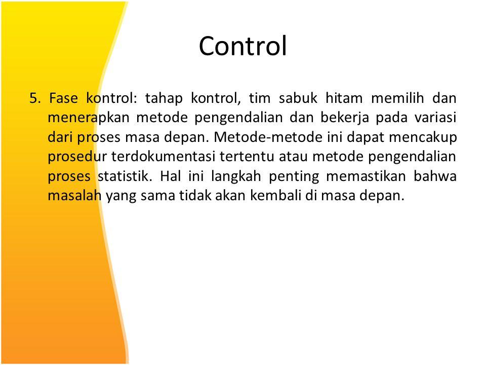 Control 5. Fase kontrol: tahap kontrol, tim sabuk hitam memilih dan menerapkan metode pengendalian dan bekerja pada variasi dari proses masa depan. Me