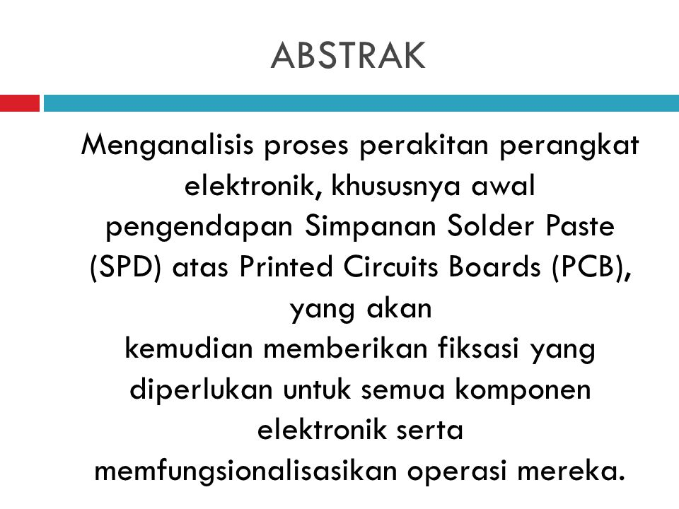 ABSTRAK Menganalisis proses perakitan perangkat elektronik, khususnya awal pengendapan Simpanan Solder Paste (SPD) atas Printed Circuits Boards (PCB), yang akan kemudian memberikan fiksasi yang diperlukan untuk semua komponen elektronik serta memfungsionalisasikan operasi mereka.