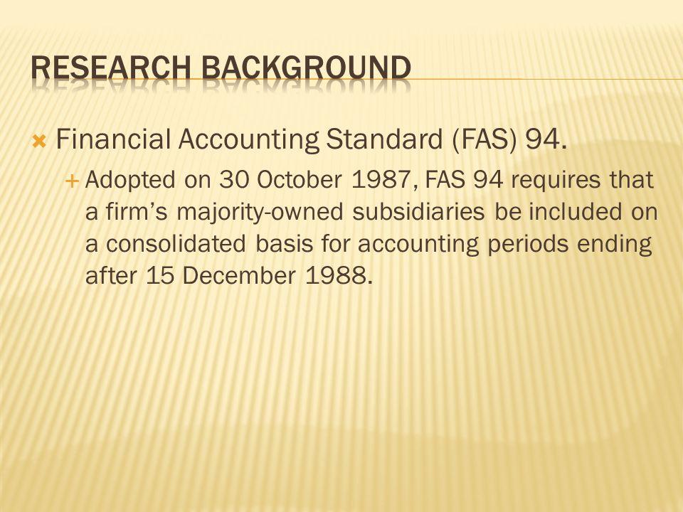  Financial Accounting Standard (FAS) 94.  Adopted on 30 October 1987, FAS 94 requires that a firm's majority-owned subsidiaries be included on a con