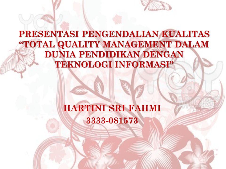 PRESENTASI PENGENDALIAN KUALITAS TOTAL QUALITY MANAGEMENT DALAM DUNIA PENDIDIKAN DENGAN TEKNOLOGI INFORMASI HARTINI SRI FAHMI 3333-081573