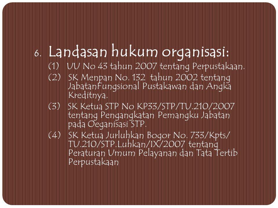 6.Landasan hukum organisasi: (1) UU No 43 tahun 2007 tentang Perpustakaan.