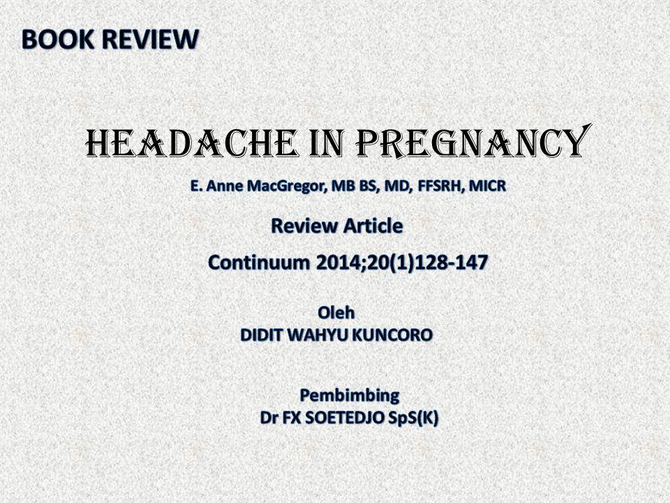 Pendahuluan  Sakit kepala sering terjadi selama masa-masa produktif dan sebagian besar terjadi pada kehamilan  Sama seperti pada wanita yang tidak hamil, kebanyakan sakit kepala bersifat jinak dan tidak berpengaruh terhadap kehamilan  Pengaruh potensial obat pada janin dan peningkatan risiko sakit kepala sekunder tertentu selama kehamilan membutuhkan pemeriksaan dan manajemen yang cermat pada wanita hamil dengan sakit kepala