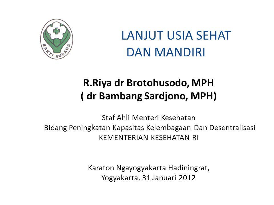 LANJUT USIA SEHAT DAN MANDIRI R.Riya dr Brotohusodo, MPH ( dr Bambang Sardjono, MPH) Staf Ahli Menteri Kesehatan Bidang Peningkatan Kapasitas Kelembag