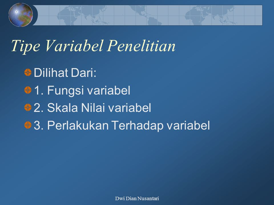 Dwi Dian Nusantari Tipe Variabel Penelitian Dilihat Dari: 1. Fungsi variabel 2. Skala Nilai variabel 3. Perlakukan Terhadap variabel