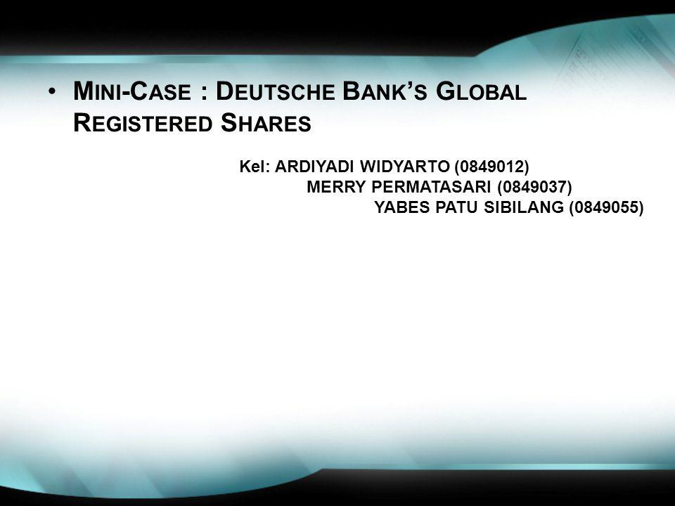 M INI -C ASE : D EUTSCHE B ANK ' S G LOBAL R EGISTERED S HARES Kel: ARDIYADI WIDYARTO (0849012) MERRY PERMATASARI (0849037) YABES PATU SIBILANG (08490