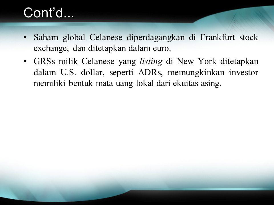 Cont'd... Saham global Celanese diperdagangkan di Frankfurt stock exchange, dan ditetapkan dalam euro. GRSs milik Celanese yang listing di New York di