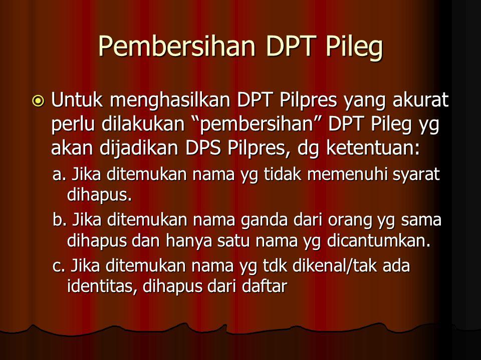 Pembersihan DPT Pileg  Untuk menghasilkan DPT Pilpres yang akurat perlu dilakukan pembersihan DPT Pileg yg akan dijadikan DPS Pilpres, dg ketentuan: a.