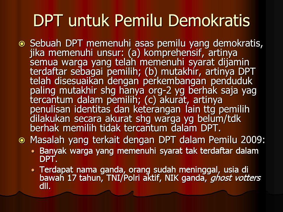 DPT untuk Pemilu Demokratis  Sebuah DPT memenuhi asas pemilu yang demokratis, jika memenuhi unsur: (a) komprehensif, artinya semua warga yang telah memenuhi syarat dijamin terdaftar sebagai pemilih; (b) mutakhir, artinya DPT telah disesuaikan dengan perkembangan penduduk paling mutakhir shg hanya org-2 yg berhak saja yag tercantum dalam pemilih; (c) akurat, artinya penulisan identitas dan keterangan lain ttg pemilih dilakukan secara akurat shg warga yg belum/tdk berhak memilih tidak tercantum dalam DPT.