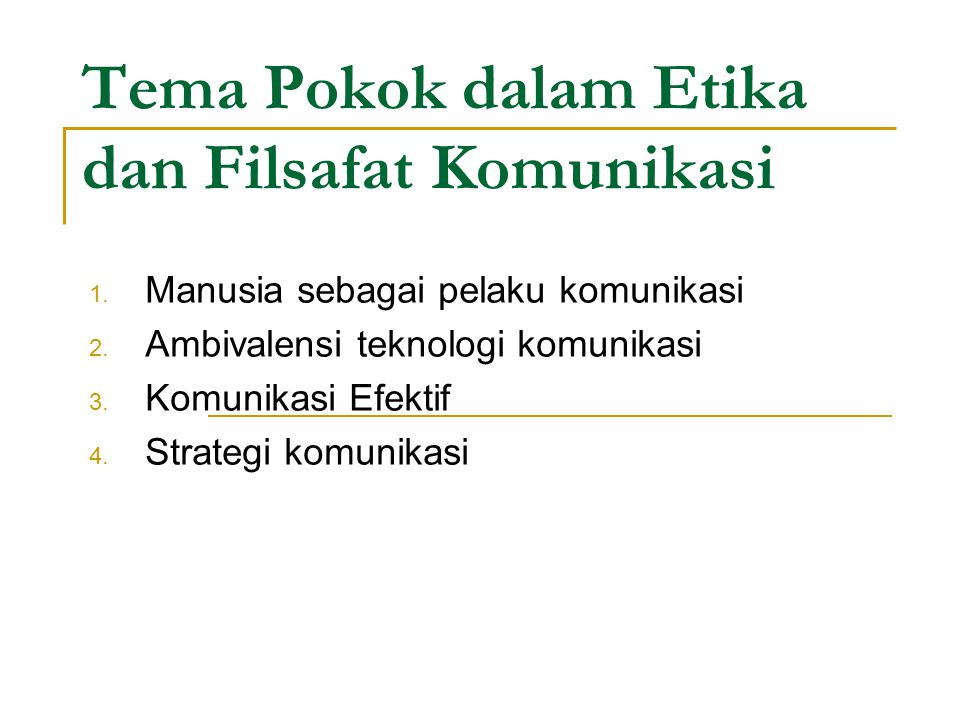 Tema Pokok dalam Etika dan Filsafat Komunikasi 1. Manusia sebagai pelaku komunikasi 2. Ambivalensi teknologi komunikasi 3. Komunikasi Efektif 4. Strat