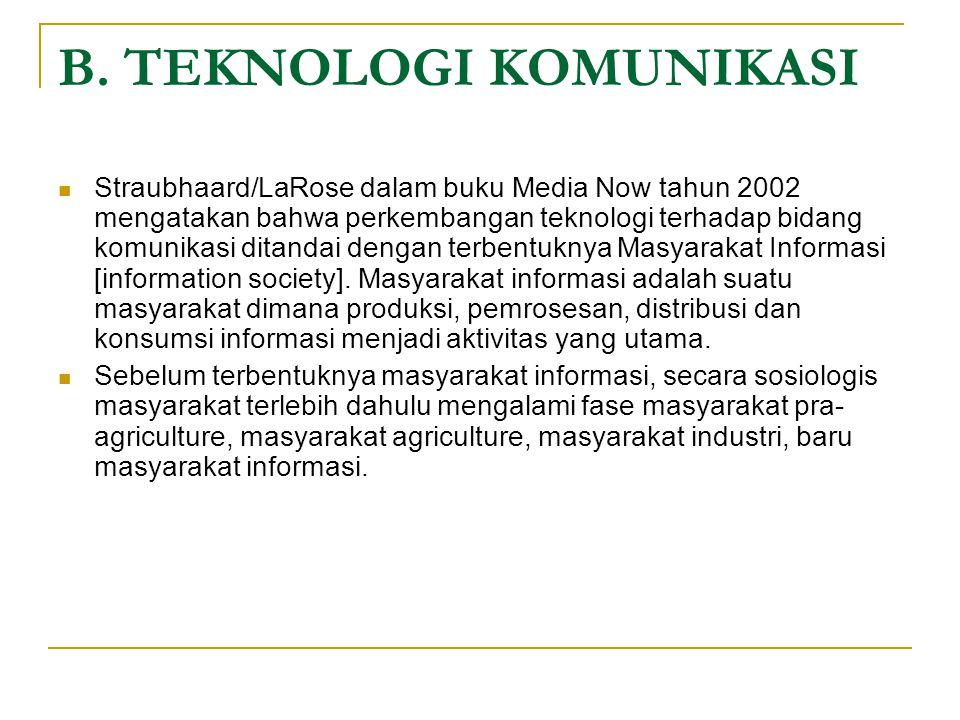 B. TEKNOLOGI KOMUNIKASI Straubhaard/LaRose dalam buku Media Now tahun 2002 mengatakan bahwa perkembangan teknologi terhadap bidang komunikasi ditandai