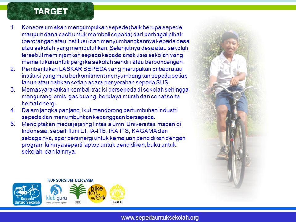 TARGET www.sepedauntuksekolah.org 1.Konsorsium akan mengumpulkan sepeda (baik berupa sepeda maupun dana cash untuk membeli sepeda) dari berbagai pihak (perorangan atau institusi) dan menyumbangkannya kepada desa atau sekolah yang membutuhkan.