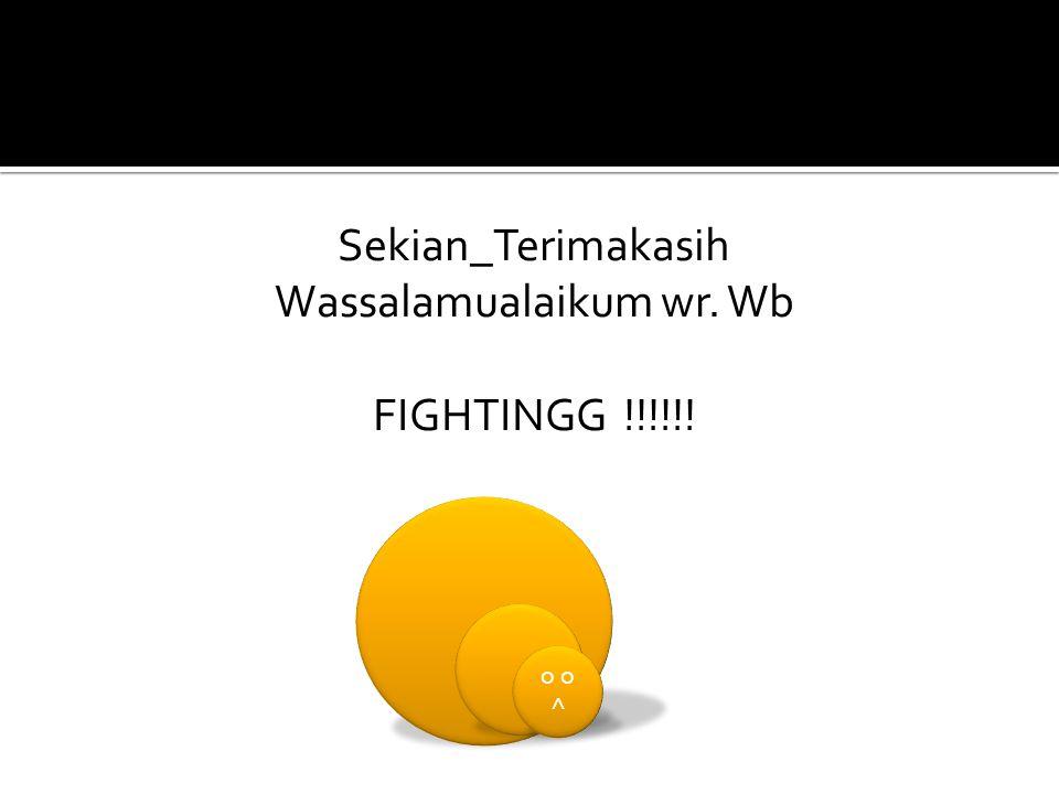Sekian_Terimakasih Wassalamualaikum wr. Wb FIGHTINGG !!!!!! o ^