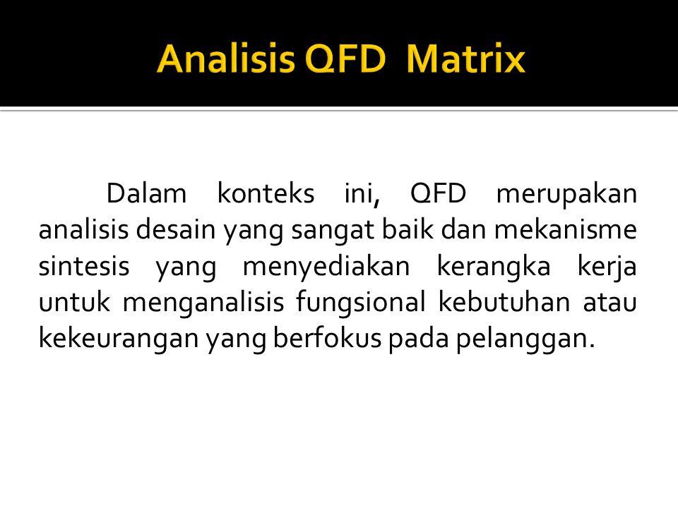 Dalam konteks ini, QFD merupakan analisis desain yang sangat baik dan mekanisme sintesis yang menyediakan kerangka kerja untuk menganalisis fungsional kebutuhan atau kekeurangan yang berfokus pada pelanggan.