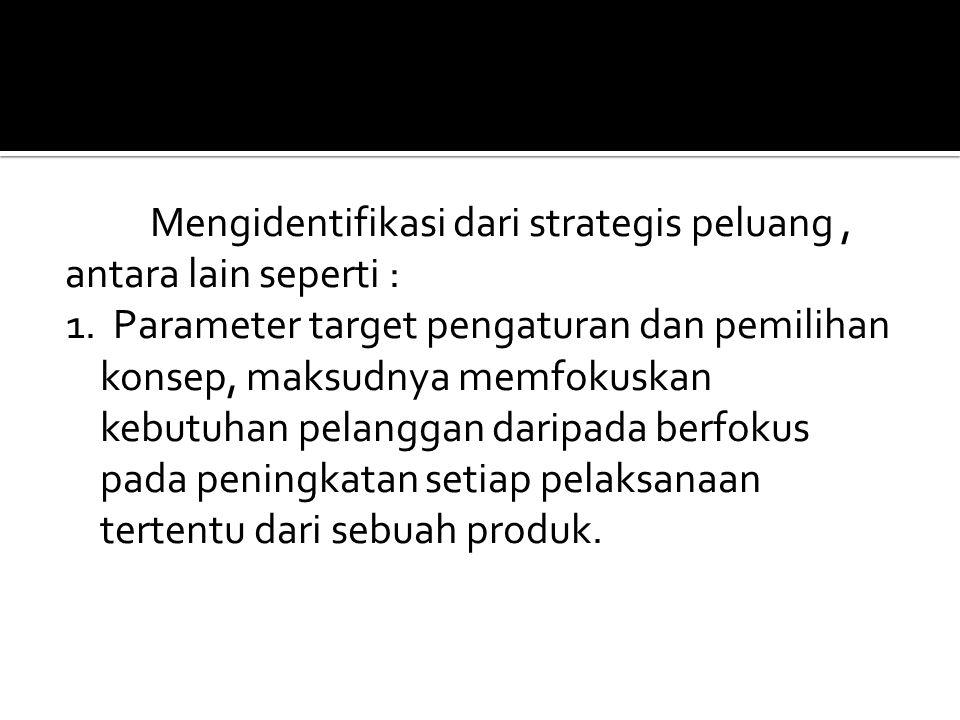Mengidentifikasi dari strategis peluang, antara lain seperti : 1. Parameter target pengaturan dan pemilihan konsep, maksudnya memfokuskan kebutuhan pe