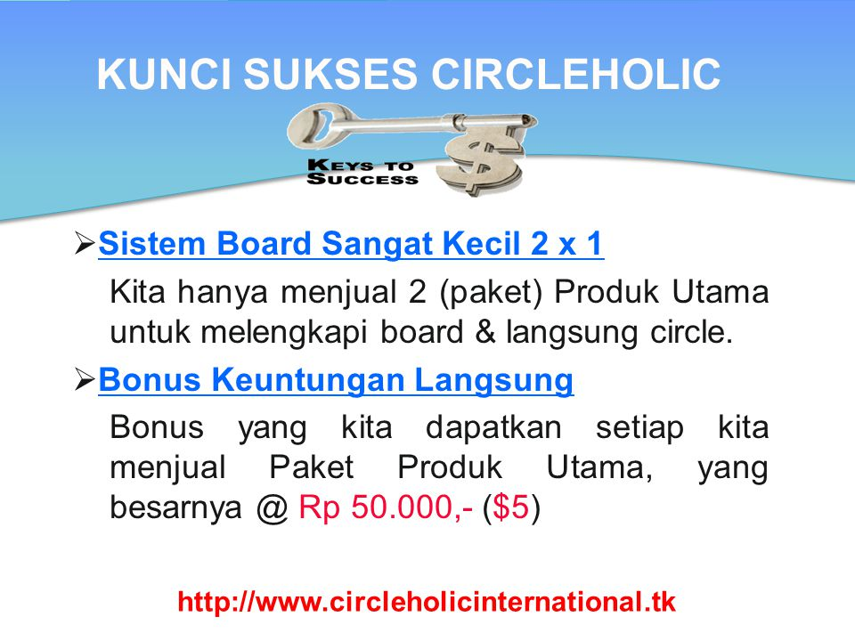 KUNCI SUKSES CIRCLEHOLIC  Sistem Board Sangat Kecil 2 x 1 Kita hanya menjual 2 (paket) Produk Utama untuk melengkapi board & langsung circle.  Bonus