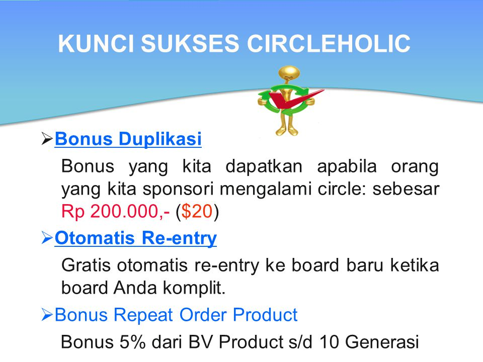 KUNCI SUKSES CIRCLEHOLIC  Bonus Duplikasi Bonus yang kita dapatkan apabila orang yang kita sponsori mengalami circle: sebesar Rp 200.000,- ($20)  Ot