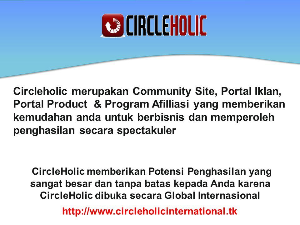 Circleholic merupakan Community Site, Portal Iklan, Portal Product & Program Afilliasi yang memberikan kemudahan anda untuk berbisnis dan memperoleh penghasilan secara spectakuler CircleHolic memberikan Potensi Penghasilan yang sangat besar dan tanpa batas kepada Anda karena CircleHolic dibuka secara Global Internasional http://www.circleholicinternational.tk