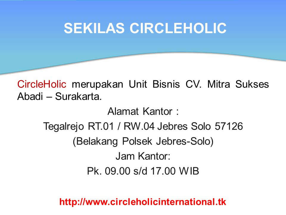 SEKILAS CIRCLEHOLIC CircleHolic merupakan Unit Bisnis CV. Mitra Sukses Abadi – Surakarta. Alamat Kantor : Tegalrejo RT.01 / RW.04 Jebres Solo 57126 (B