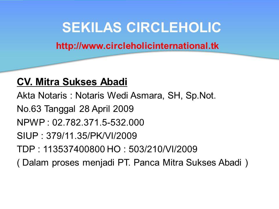 SEKILAS CIRCLEHOLIC CV. Mitra Sukses Abadi Akta Notaris : Notaris Wedi Asmara, SH, Sp.Not. No.63 Tanggal 28 April 2009 NPWP : 02.782.371.5-532.000 SIU