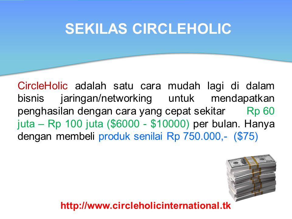 SEKILAS CIRCLEHOLIC CircleHolic adalah satu cara mudah lagi di dalam bisnis jaringan/networking untuk mendapatkan penghasilan dengan cara yang cepat sekitar Rp 60 juta – Rp 100 juta ($6000 - $10000) per bulan.