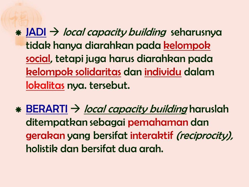  JADI  local capacity building seharusnya tidak hanya diarahkan pada kelompok social, tetapi juga harus diarahkan pada kelompok solidaritas dan indi