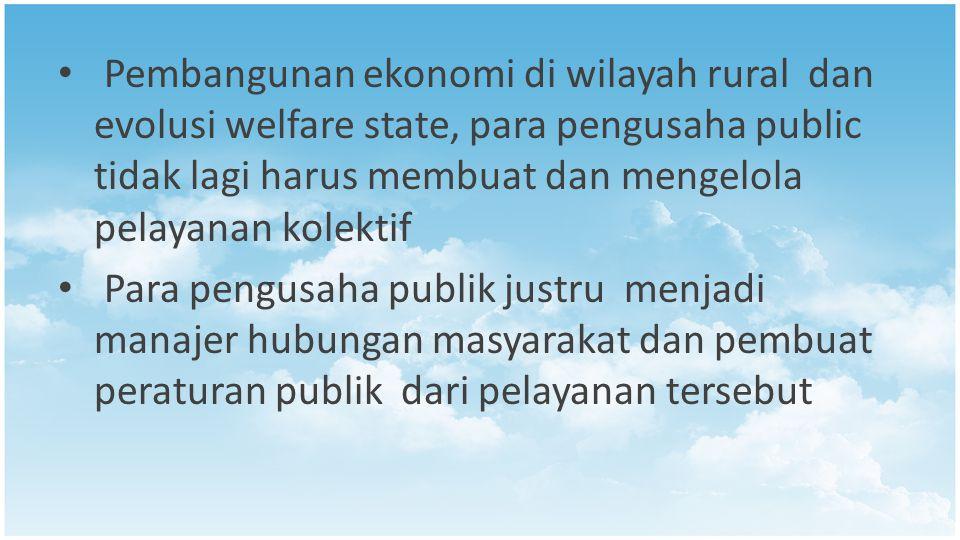 Pembangunan ekonomi di wilayah rural dan evolusi welfare state, para pengusaha public tidak lagi harus membuat dan mengelola pelayanan kolektif Para pengusaha publik justru menjadi manajer hubungan masyarakat dan pembuat peraturan publik dari pelayanan tersebut