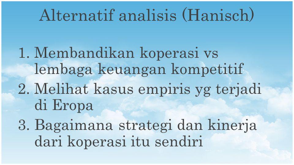 Alternatif analisis (Hanisch) 1.Membandikan koperasi vs lembaga keuangan kompetitif 2.Melihat kasus empiris yg terjadi di Eropa 3.Bagaimana strategi dan kinerja dari koperasi itu sendiri