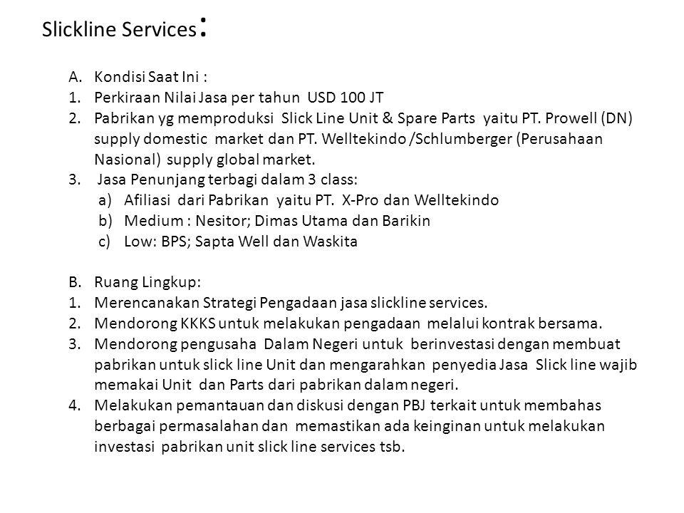 Slickline Services : A.Kondisi Saat Ini : 1.Perkiraan Nilai Jasa per tahun USD 100 JT 2.Pabrikan yg memproduksi Slick Line Unit & Spare Parts yaitu PT.