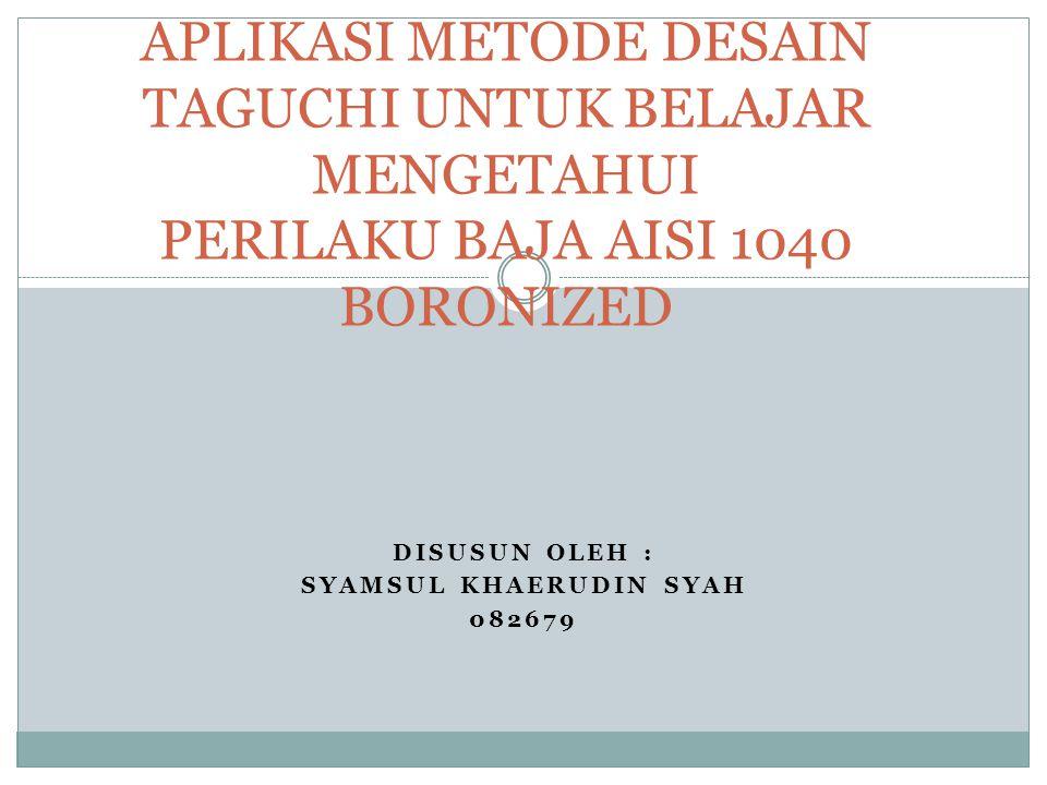 DISUSUN OLEH : SYAMSUL KHAERUDIN SYAH 082679 APLIKASI METODE DESAIN TAGUCHI UNTUK BELAJAR MENGETAHUI PERILAKU BAJA AISI 1040 BORONIZED