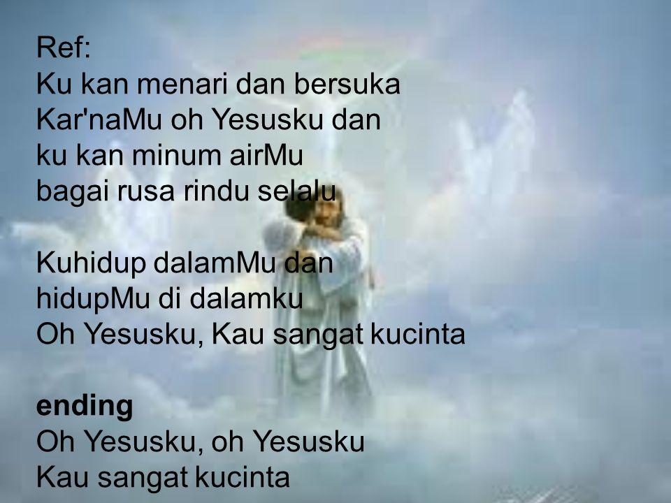 Ref: Ku kan menari dan bersuka Kar'naMu oh Yesusku dan ku kan minum airMu bagai rusa rindu selalu Kuhidup dalamMu dan hidupMu di dalamku Oh Yesusku, K
