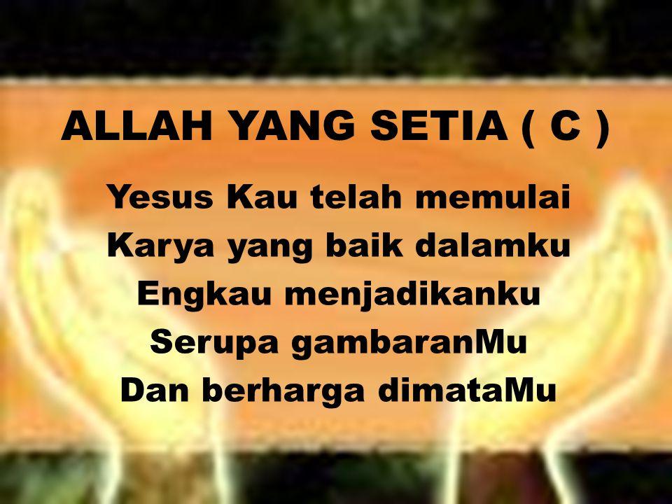 ALLAH YANG SETIA ( C ) Yesus Kau telah memulai Karya yang baik dalamku Engkau menjadikanku Serupa gambaranMu Dan berharga dimataMu