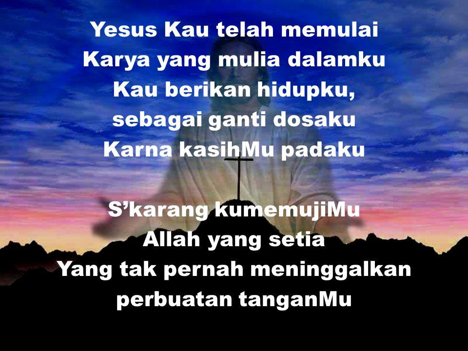 Yesus Kau telah memulai Karya yang mulia dalamku Kau berikan hidupku, sebagai ganti dosaku Karna kasihMu padaku S'karang kumemujiMu Allah yang setia Y