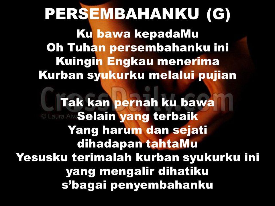 PERSEMBAHANKU (G) Ku bawa kepadaMu Oh Tuhan persembahanku ini Kuingin Engkau menerima Kurban syukurku melalui pujian Tak kan pernah ku bawa Selain yan
