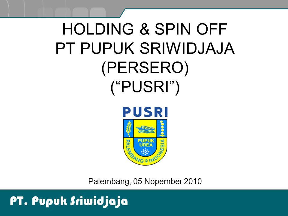 """PT. Pupuk Sriwidjaja Palembang, 05 Nopember 2010 HOLDING & SPIN OFF PT PUPUK SRIWIDJAJA (PERSERO) (""""PUSRI"""")"""