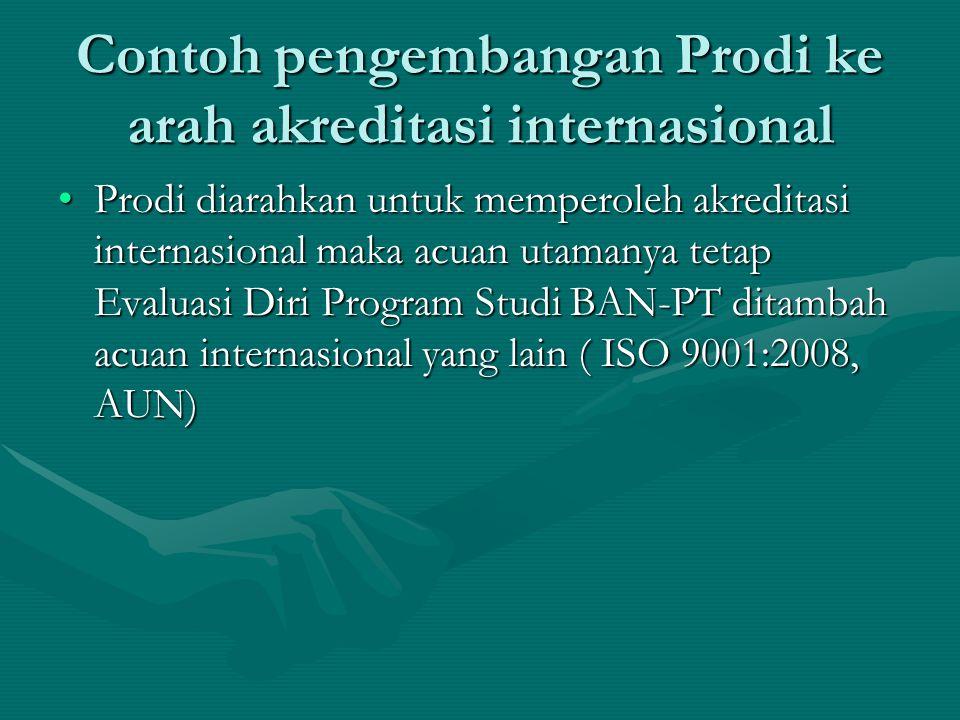 Contoh pengembangan Prodi ke arah akreditasi internasional Prodi diarahkan untuk memperoleh akreditasi internasional maka acuan utamanya tetap Evaluasi Diri Program Studi BAN-PT ditambah acuan internasional yang lain ( ISO 9001:2008, AUN)Prodi diarahkan untuk memperoleh akreditasi internasional maka acuan utamanya tetap Evaluasi Diri Program Studi BAN-PT ditambah acuan internasional yang lain ( ISO 9001:2008, AUN)