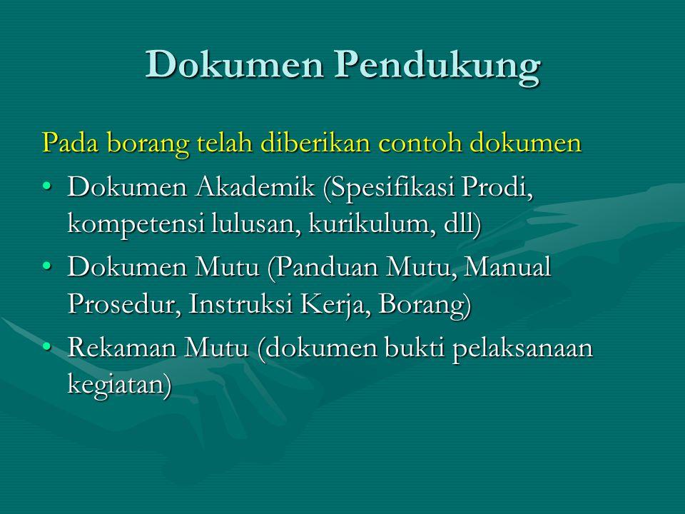 Dokumen Pendukung Pada borang telah diberikan contoh dokumen Dokumen Akademik (Spesifikasi Prodi, kompetensi lulusan, kurikulum, dll)Dokumen Akademik (Spesifikasi Prodi, kompetensi lulusan, kurikulum, dll) Dokumen Mutu (Panduan Mutu, Manual Prosedur, Instruksi Kerja, Borang)Dokumen Mutu (Panduan Mutu, Manual Prosedur, Instruksi Kerja, Borang) Rekaman Mutu (dokumen bukti pelaksanaan kegiatan)Rekaman Mutu (dokumen bukti pelaksanaan kegiatan)