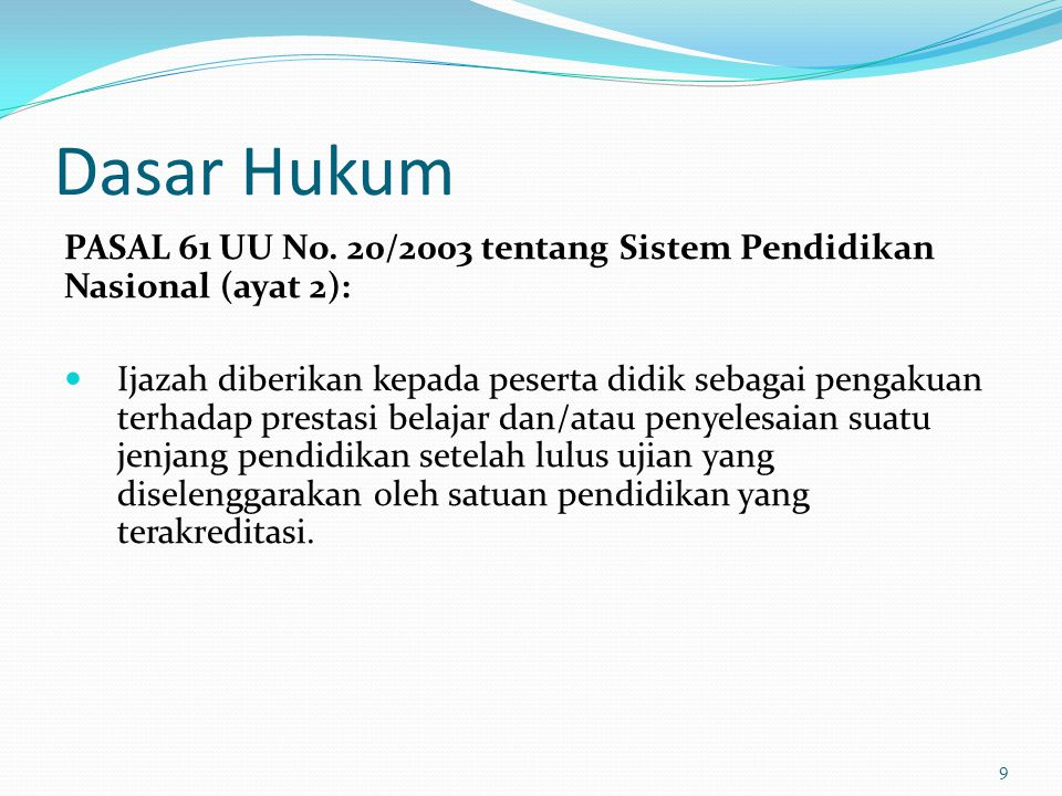Dasar Hukum PASAL 61 UU No. 20/2003 tentang Sistem Pendidikan Nasional (ayat 2): Ijazah diberikan kepada peserta didik sebagai pengakuan terhadap pres