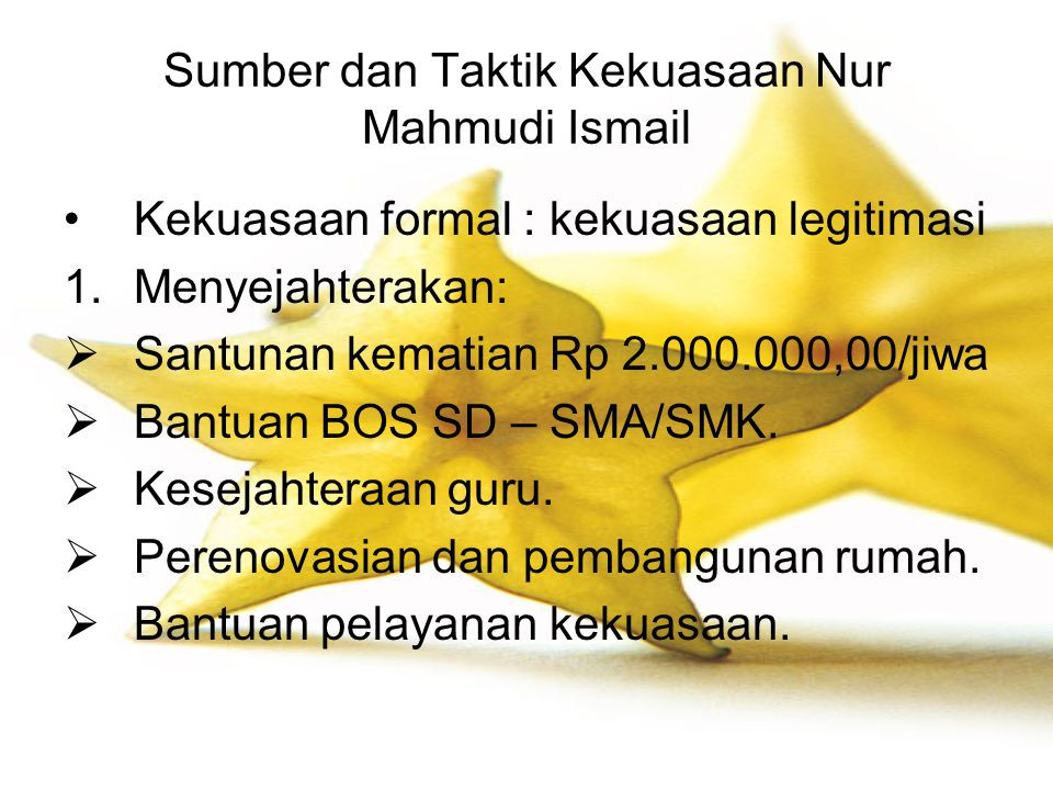 Sumber dan Taktik Kekuasaan Nur Mahmudi Ismail Kekuasaan formal : kekuasaan legitimasi 1.Menyejahterakan:  Santunan kematian Rp 2.000.000,00/jiwa  B