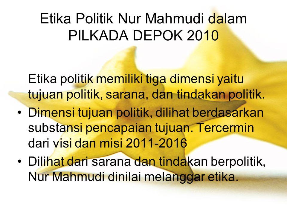 Etika Politik Nur Mahmudi dalam PILKADA DEPOK 2010 Etika politik memiliki tiga dimensi yaitu tujuan politik, sarana, dan tindakan politik. Dimensi tuj